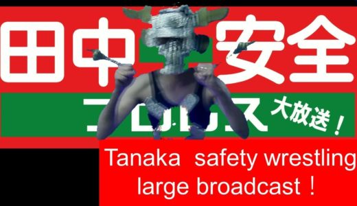Tanaka safety wrestling large broadcast! 【田中安全プロレス大放送!】